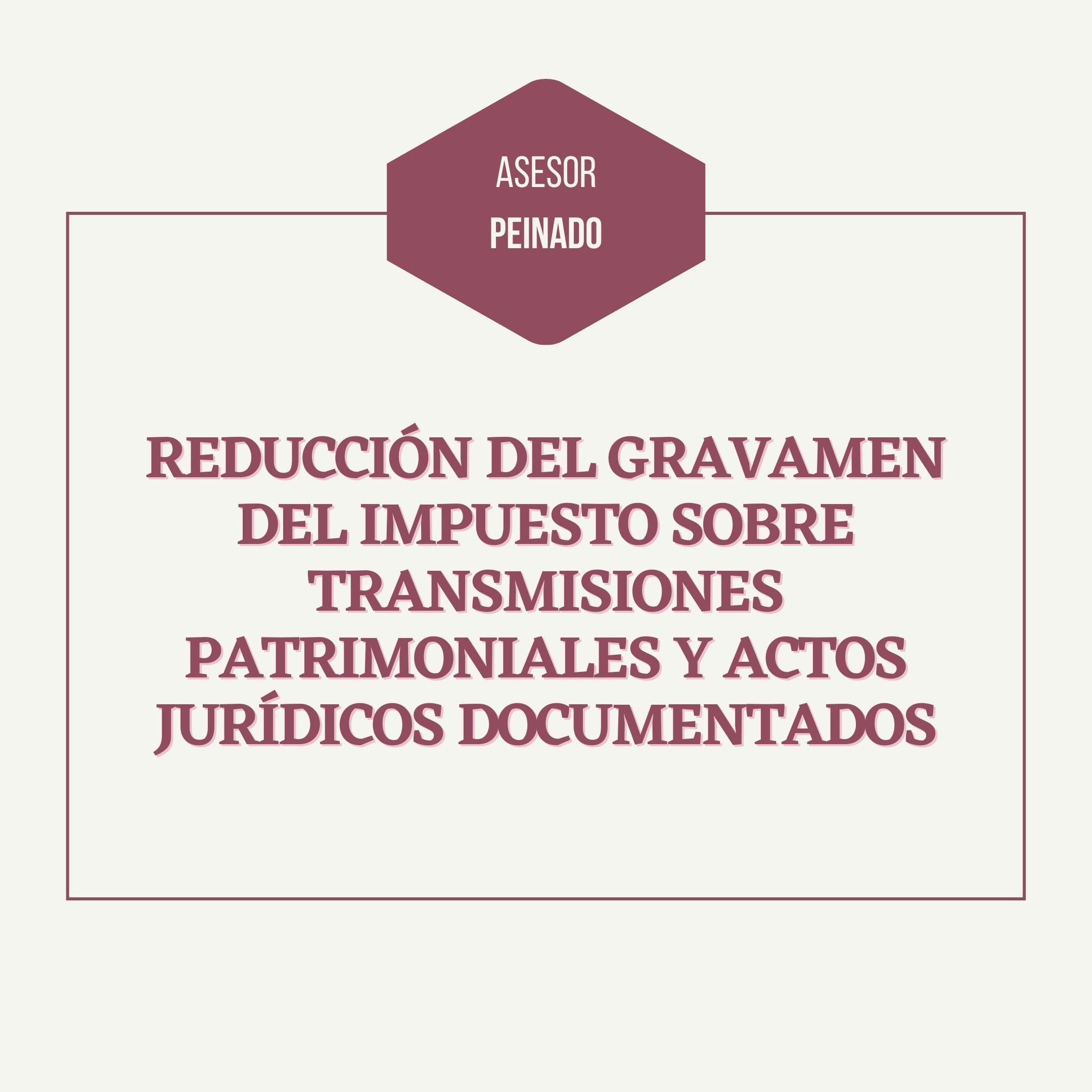 Reducción del gravamen del Impuesto sobre Transmisiones Patrimoniales y Actos Jurídicos Documentados